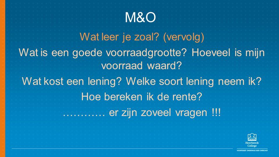 M&O Wat leer je zoal? (vervolg) Wat is een goede voorraadgrootte? Hoeveel is mijn voorraad waard? Wat kost een lening? Welke soort lening neem ik? Hoe