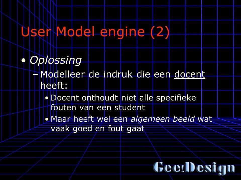 User Model engine (2) Oplossing –Modelleer de indruk die een docent heeft: Docent onthoudt niet alle specifieke fouten van een student Maar heeft wel een algemeen beeld wat vaak goed en fout gaat