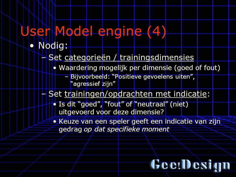 User Model engine (4) Nodig: –Set categorieën / trainingsdimensies Waardering mogelijk per dimensie (goed of fout) –Bijvoorbeeld: Positieve gevoelens uiten , agressief zijn –Set trainingen/opdrachten met indicatie: Is dit goed , fout of neutraal (niet) uitgevoerd voor deze dimensie.