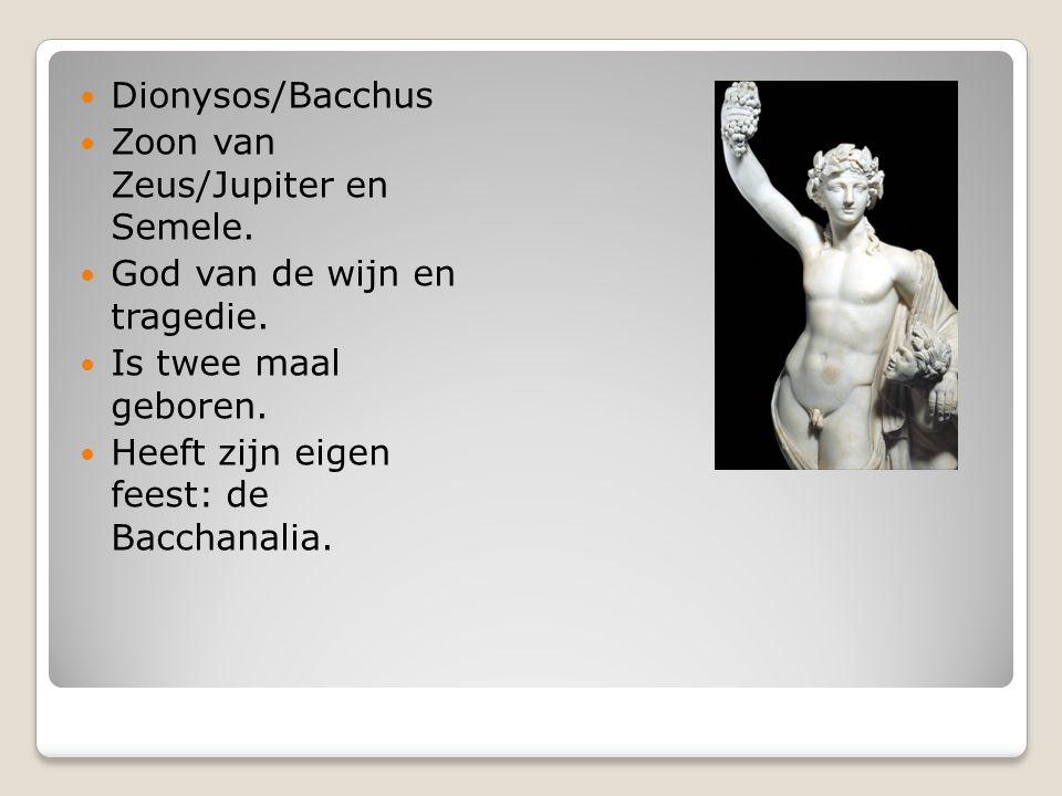 Dionysos/Bacchus Zoon van Zeus/Jupiter en Semele. God van de wijn en tragedie. Is twee maal geboren. Heeft zijn eigen feest: de Bacchanalia.