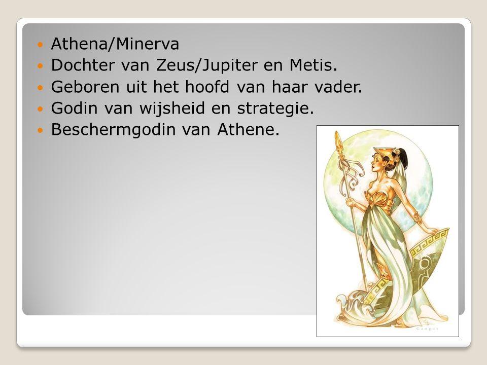 Athena/Minerva Dochter van Zeus/Jupiter en Metis. Geboren uit het hoofd van haar vader. Godin van wijsheid en strategie. Beschermgodin van Athene.