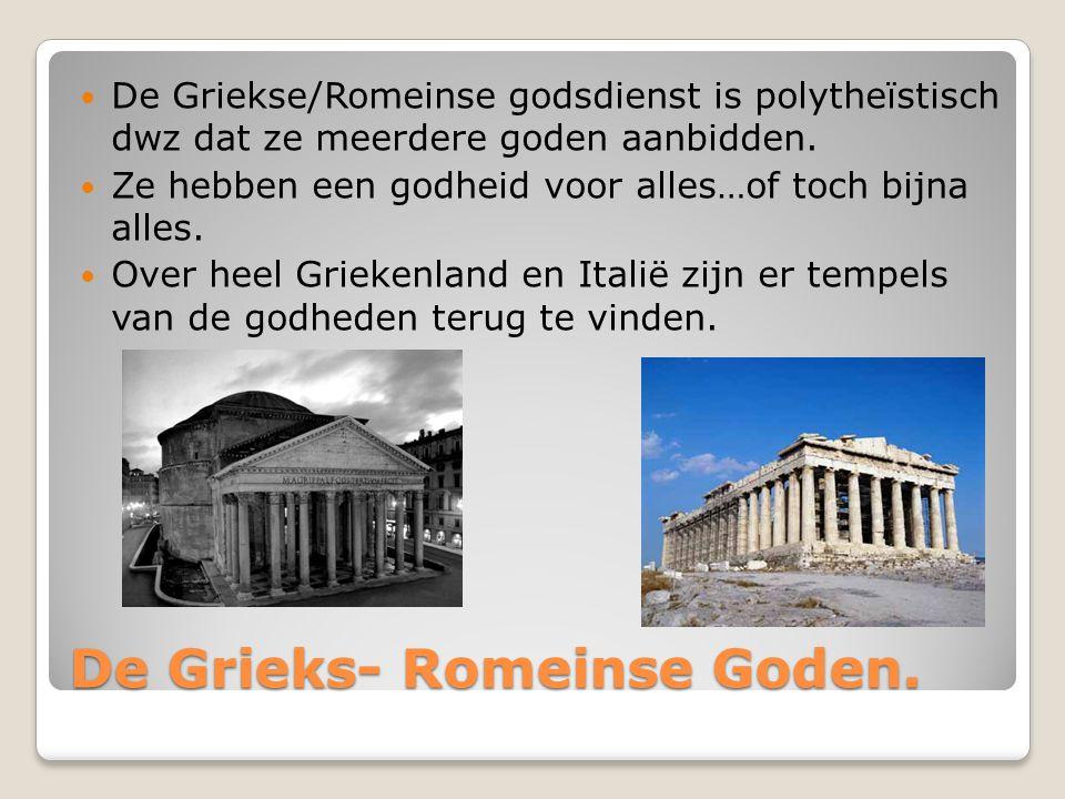 De Grieks- Romeinse Goden. De Griekse/Romeinse godsdienst is polytheïstisch dwz dat ze meerdere goden aanbidden. Ze hebben een godheid voor alles…of t