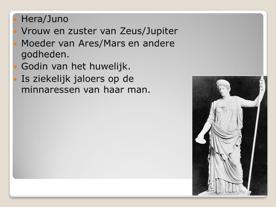 Hera/Juno Vrouw en zuster van Zeus/Jupiter Moeder van Ares/Mars en andere godheden. Godin van het huwelijk. Is ziekelijk jaloers op de minnaressen van