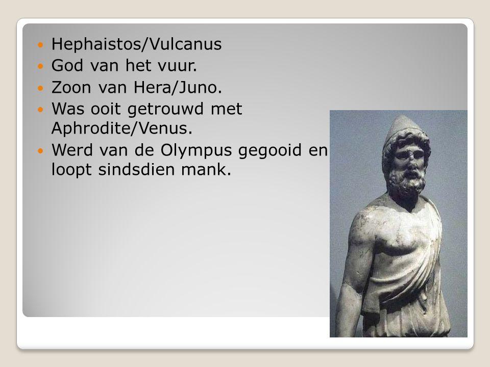 Hephaistos/Vulcanus God van het vuur. Zoon van Hera/Juno. Was ooit getrouwd met Aphrodite/Venus. Werd van de Olympus gegooid en loopt sindsdien mank.