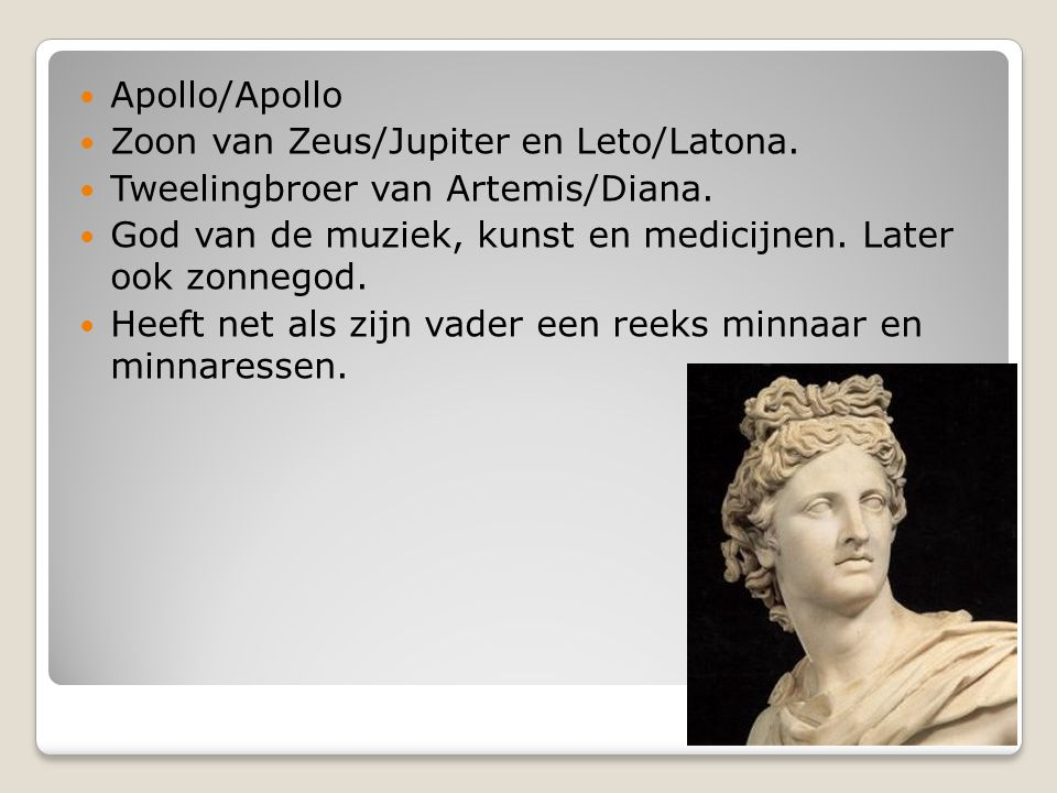 Apollo/Apollo Zoon van Zeus/Jupiter en Leto/Latona. Tweelingbroer van Artemis/Diana. God van de muziek, kunst en medicijnen. Later ook zonnegod. Heeft