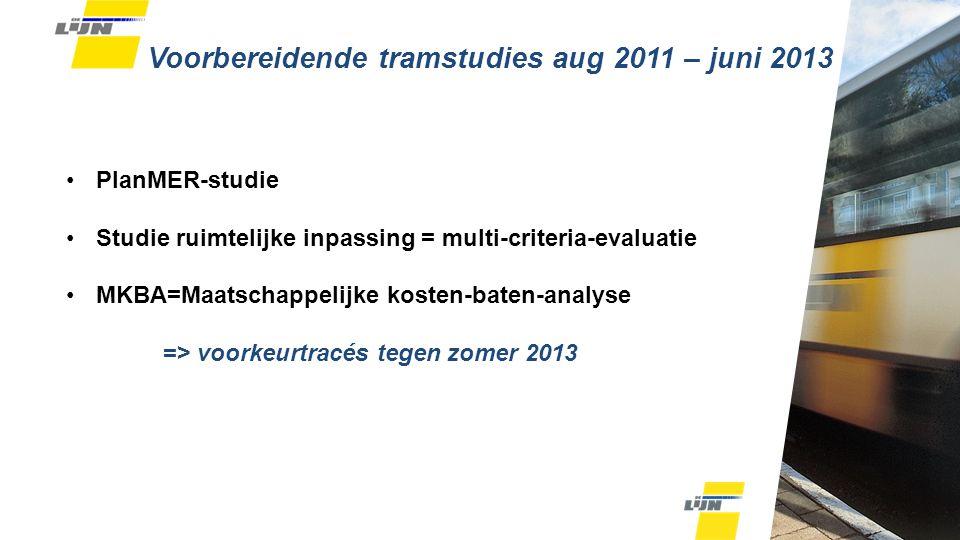 Voorbereidende tramstudies aug 2011 – juni 2013 PlanMER-studie Studie ruimtelijke inpassing = multi-criteria-evaluatie MKBA=Maatschappelijke kosten-baten-analyse => voorkeurtracés tegen zomer 2013