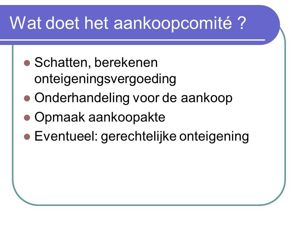 Wat doet het aankoopcomité ? Schatten, berekenen onteigeningsvergoeding Onderhandeling voor de aankoop Opmaak aankoopakte Eventueel: gerechtelijke ont