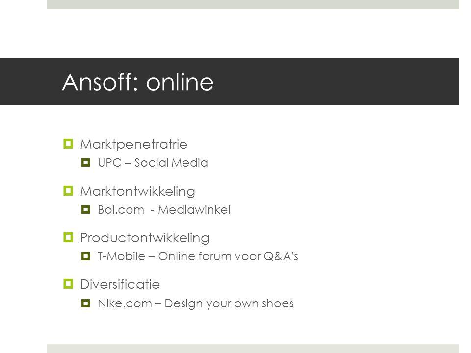 Ansoff: online  Marktpenetratrie  UPC – Social Media  Marktontwikkeling  Bol.com - Mediawinkel  Productontwikkeling  T-Mobile – Online forum voo