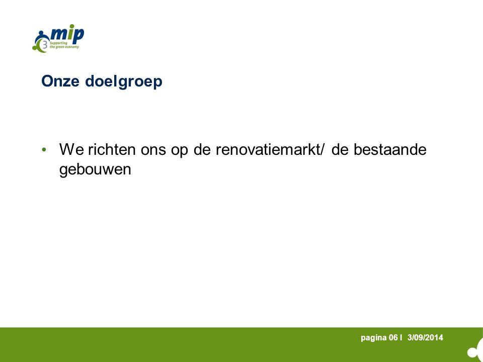 3/09/2014pagina 06 I Onze doelgroep We richten ons op de renovatiemarkt/ de bestaande gebouwen