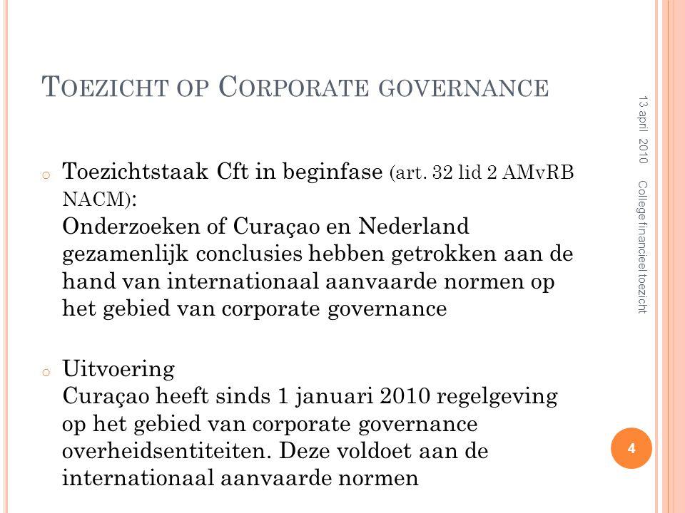 T OEZICHT C FT OP CORPORATE GOVERNANCE Het Cft oefent toezicht uit op de begrotingen en de uitvoering daarvan op Nederlandse Antillen, Curaçao en Sint Maarten; Op het terrein van corporate governance is hetgeen daarvoor geldt van overeenkomstige toepassing (Nota van toelichting par.