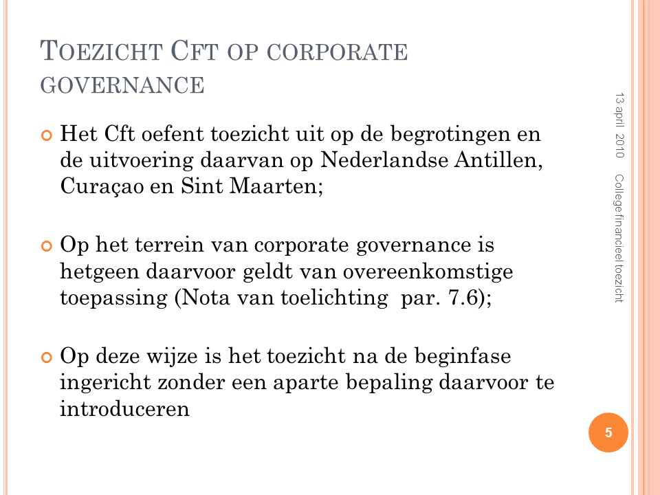 T OEZICHT C FT OP C ORPORATE GOVERNANCE Toezicht na de beginfase  gelijk aan de rol van het Cft op de andere toezichtsterreinen;  volgt het stramien: signaleren, adviseren en escaleren;  het Cft toetst de effecten in het licht van de normen in artikel 15 ( financiële normen voor begrotingen );  artikel 8 (informatieplicht aan Cft door entiteiten NACM) van overeenkomstige toepassing.