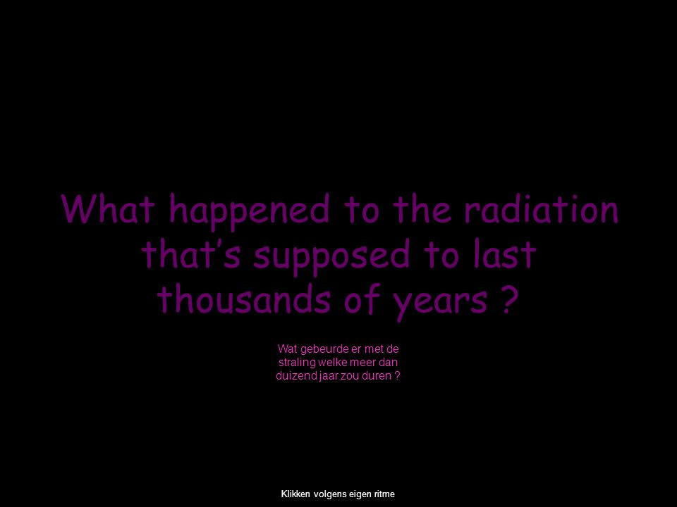 What happened to the radiation that's supposed to last thousands of years .