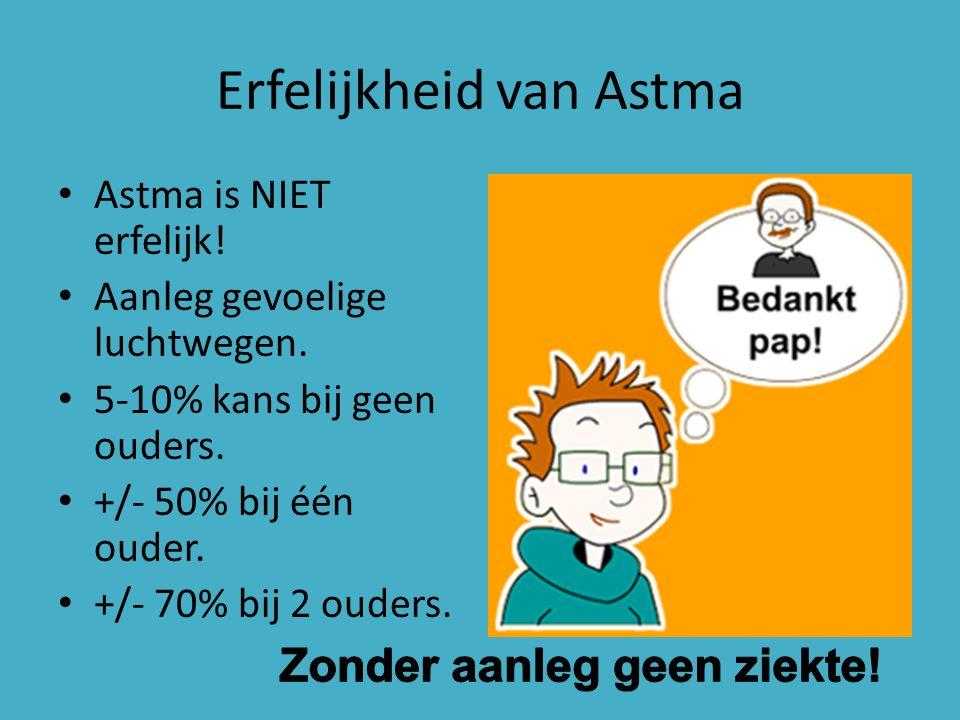 Erfelijkheid van Astma Astma is NIET erfelijk! Aanleg gevoelige luchtwegen. 5-10% kans bij geen ouders. +/- 50% bij één ouder. +/- 70% bij 2 ouders.