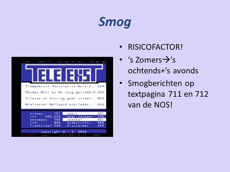 Smog RISICOFACTOR! 's Zomers  's ochtends+'s avonds Smogberichten op textpagina 711 en 712 van de NOS!