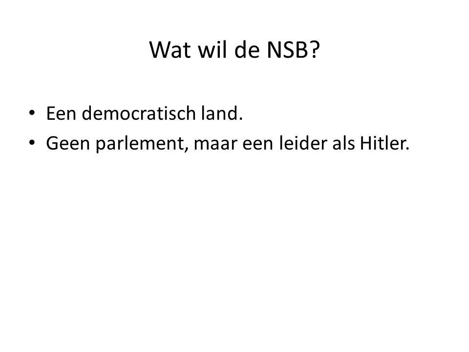 Wat wil de NSB? Een democratisch land. Geen parlement, maar een leider als Hitler.