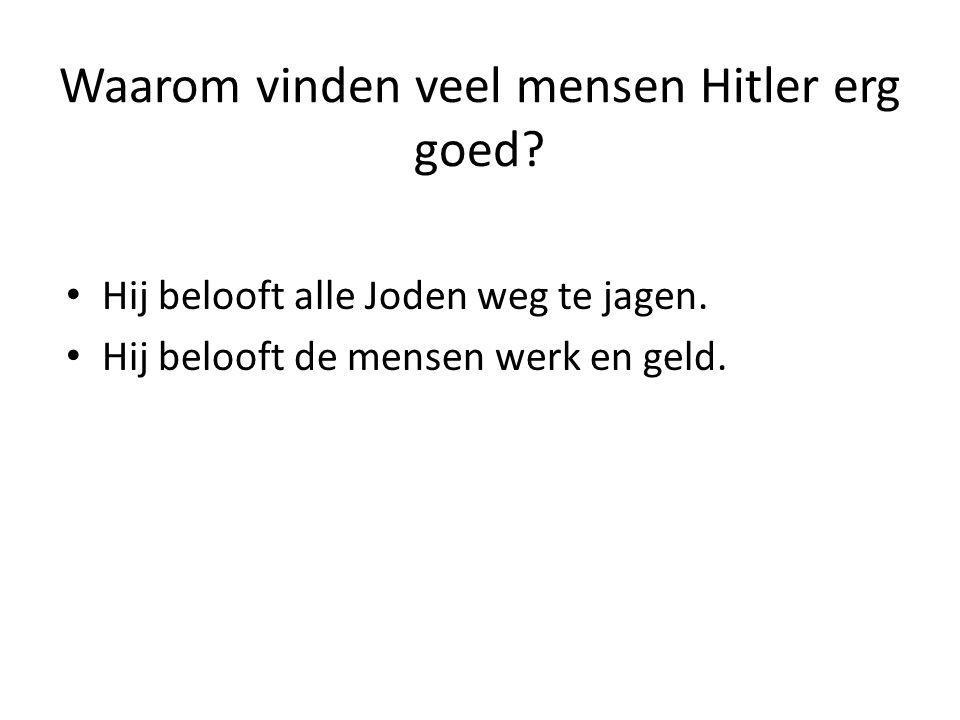 Waarom vinden veel mensen Hitler erg goed? Hij belooft alle Joden weg te jagen. Hij belooft de mensen werk en geld.