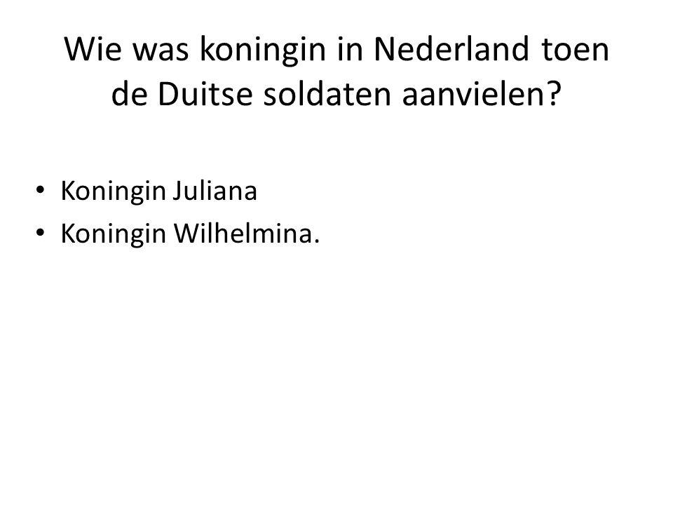Wie was koningin in Nederland toen de Duitse soldaten aanvielen? Koningin Juliana Koningin Wilhelmina.