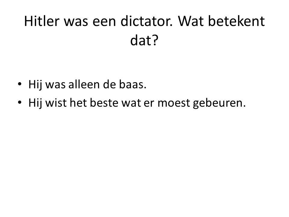 Hitler was een dictator. Wat betekent dat? Hij was alleen de baas. Hij wist het beste wat er moest gebeuren.