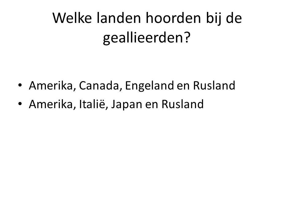 Welke landen hoorden bij de geallieerden? Amerika, Canada, Engeland en Rusland Amerika, Italië, Japan en Rusland
