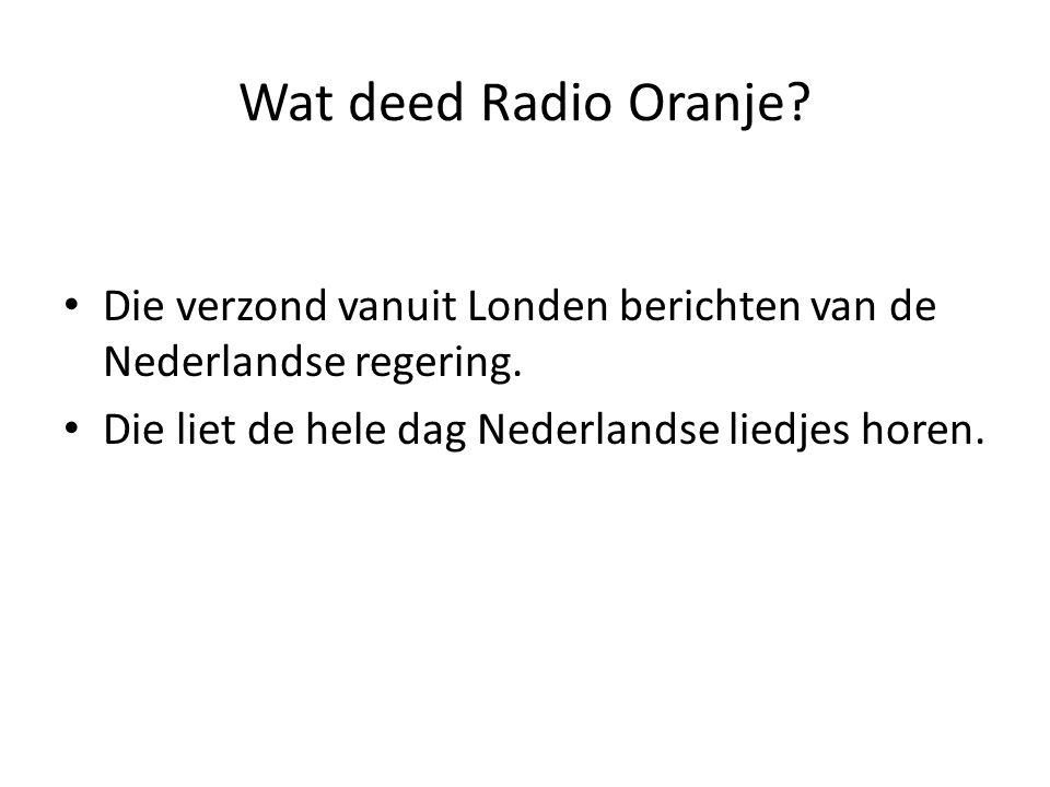 Wat deed Radio Oranje? Die verzond vanuit Londen berichten van de Nederlandse regering. Die liet de hele dag Nederlandse liedjes horen.