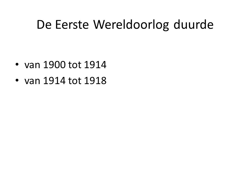 De Eerste Wereldoorlog duurde van 1900 tot 1914 van 1914 tot 1918
