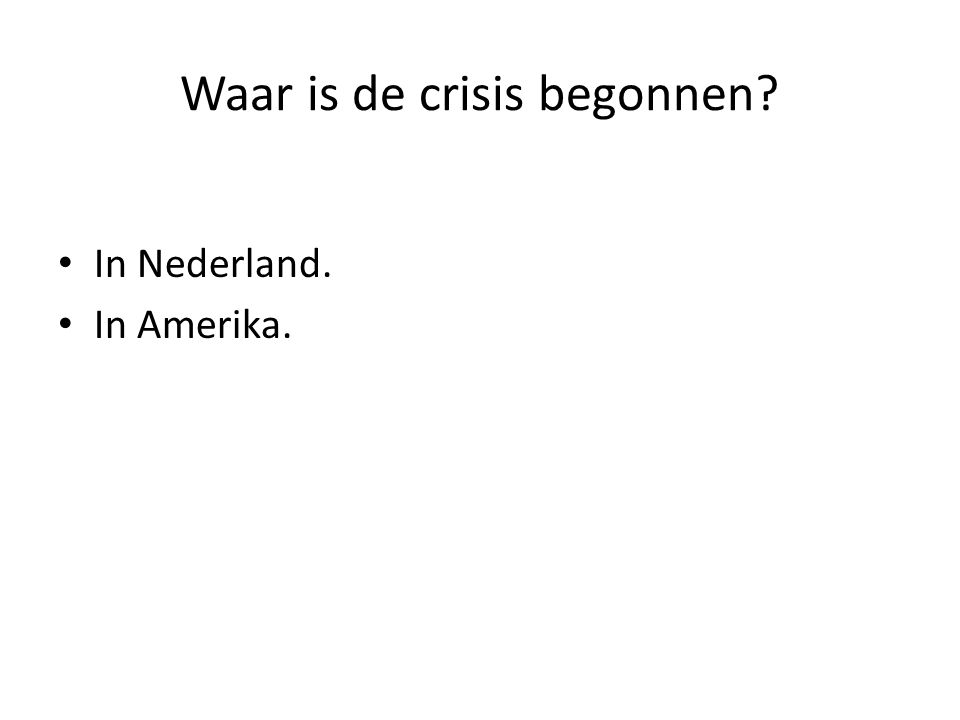 Waar is de crisis begonnen? In Nederland. In Amerika.