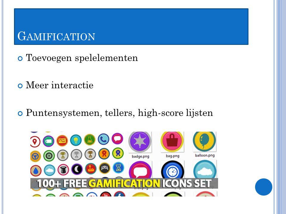 G AMIFICATION Toevoegen spelelementen Meer interactie Puntensystemen, tellers, high-score lijsten