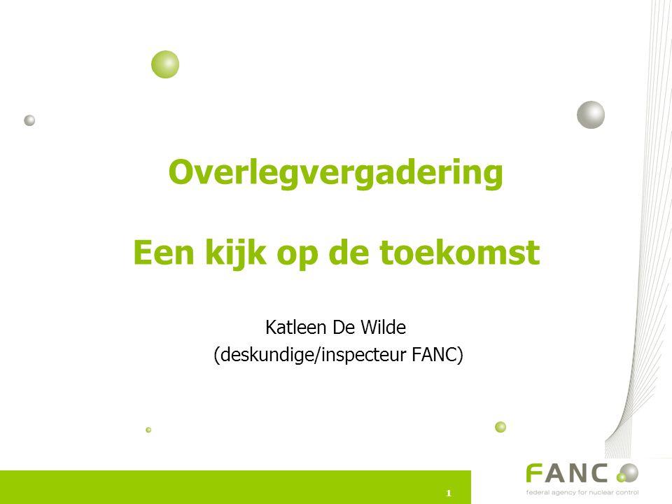 11 Overlegvergadering Een kijk op de toekomst Katleen De Wilde (deskundige/inspecteur FANC)