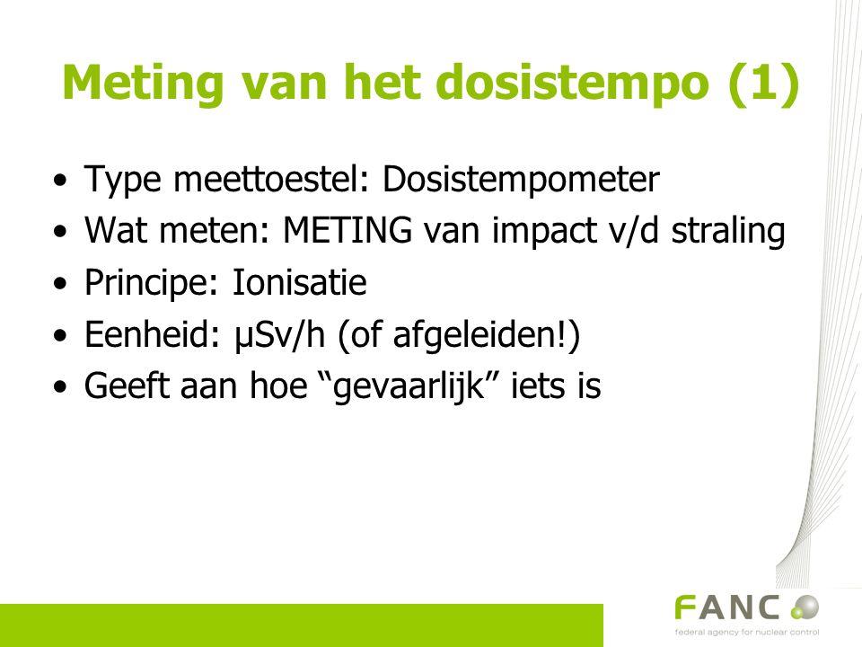 Meting van het dosistempo (1) Type meettoestel: Dosistempometer Wat meten: METING van impact v/d straling Principe: Ionisatie Eenheid: µSv/h (of afgel