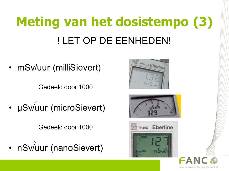 ! LET OP DE EENHEDEN! mSv/uur (milliSievert) Gedeeld door 1000 µSv/uur (microSievert) Gedeeld door 1000 nSv/uur (nanoSievert) Meting van het dosistemp