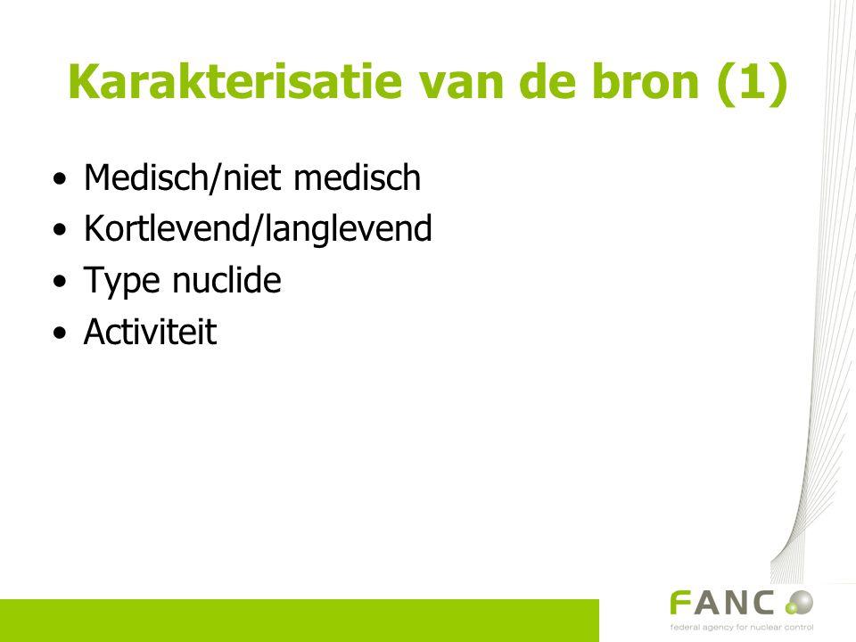 Karakterisatie van de bron (1) Medisch/niet medisch Kortlevend/langlevend Type nuclide Activiteit