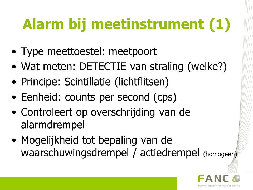 Alarm bij meetinstrument (1) Type meettoestel: meetpoort Wat meten: DETECTIE van straling (welke?) Principe: Scintillatie (lichtflitsen) Eenheid: coun