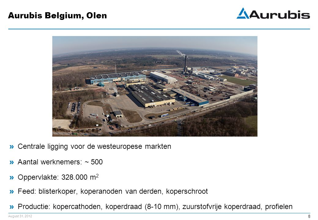 August 31, 2012 Aurubis Belgium, Olen » Centrale ligging voor de westeuropese markten » Aantal werknemers: ~ 500 » Oppervlakte: 328.000 m 2 » Feed: blisterkoper, koperanoden van derden, koperschroot » Productie: kopercathoden, koperdraad (8-10 mm), zuurstofvrije koperdraad, profielen 8