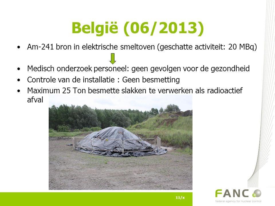 Am-241 bron in elektrische smeltoven (geschatte activiteit: 20 MBq) Medisch onderzoek personeel: geen gevolgen voor de gezondheid Controle van de installatie : Geen besmetting Maximum 25 Ton besmette slakken te verwerken als radioactief afval 11/x België (06/2013)