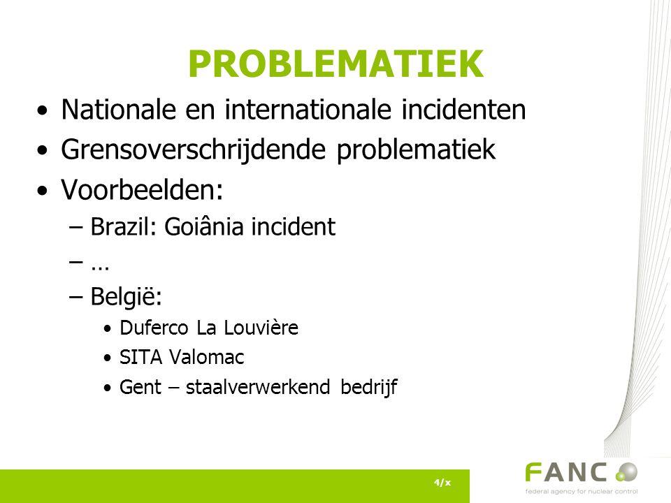 4/x PROBLEMATIEK Nationale en internationale incidenten Grensoverschrijdende problematiek Voorbeelden: –Brazil: Goiânia incident –… –België: Duferco La Louvière SITA Valomac Gent – staalverwerkend bedrijf