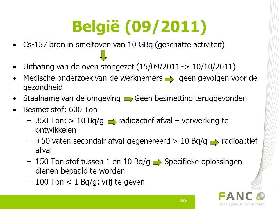 België (09/2011) Cs-137 bron in smeltoven van 10 GBq (geschatte activiteit) Uitbating van de oven stopgezet (15/09/2011 -> 10/10/2011) Medische onderzoek van de werknemers geen gevolgen voor de gezondheid Staalname van de omgeving Geen besmetting teruggevonden Besmet stof: 600 Ton –350 Ton: > 10 Bq/g radioactief afval – verwerking te ontwikkelen –+50 vaten secondair afval gegenereerd > 10 Bq/g radioactief afval –150 Ton stof tussen 1 en 10 Bq/g Specifieke oplossingen dienen bepaald te worden –100 Ton < 1 Bq/g: vrij te geven 9/x