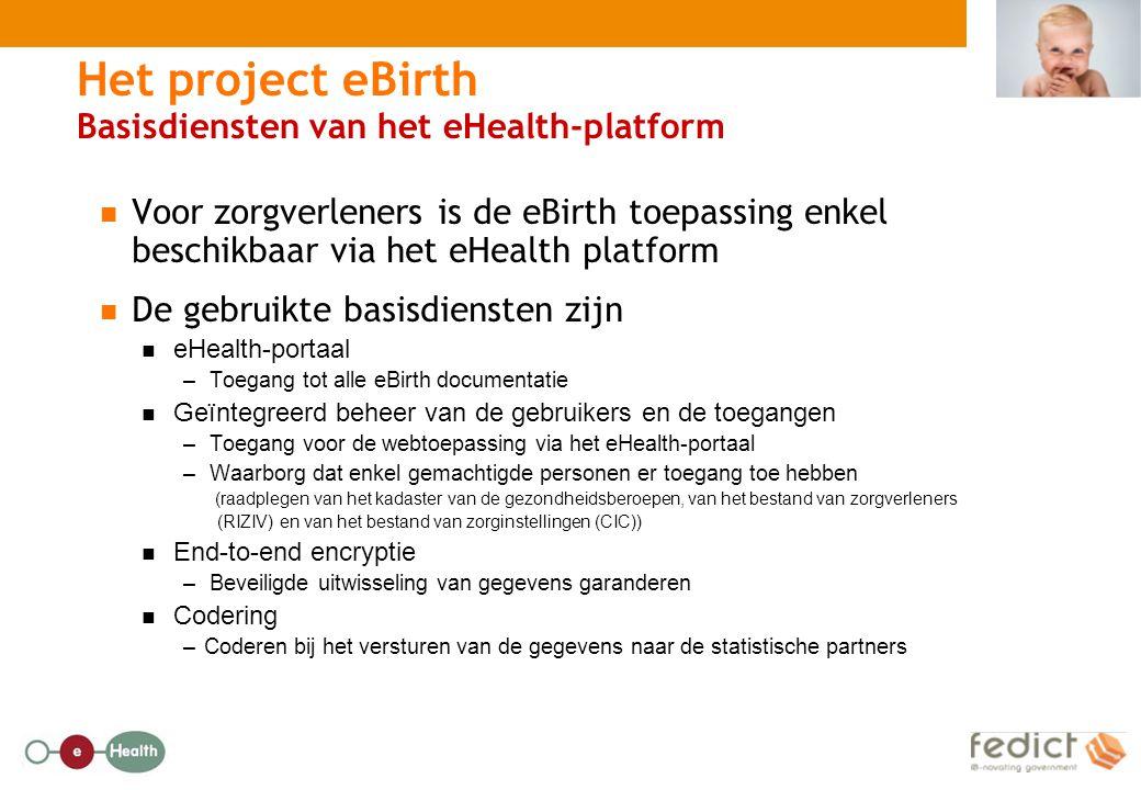 Het project eBirth Basisdiensten van het eHealth-platform Voor zorgverleners is de eBirth toepassing enkel beschikbaar via het eHealth platform De gebruikte basisdiensten zijn eHealth-portaal – Toegang tot alle eBirth documentatie Geïntegreerd beheer van de gebruikers en de toegangen – Toegang voor de webtoepassing via het eHealth-portaal – Waarborg dat enkel gemachtigde personen er toegang toe hebben (raadplegen van het kadaster van de gezondheidsberoepen, van het bestand van zorgverleners (RIZIV) en van het bestand van zorginstellingen (CIC)) End-to-end encryptie – Beveiligde uitwisseling van gegevens garanderen Codering –Coderen bij het versturen van de gegevens naar de statistische partners