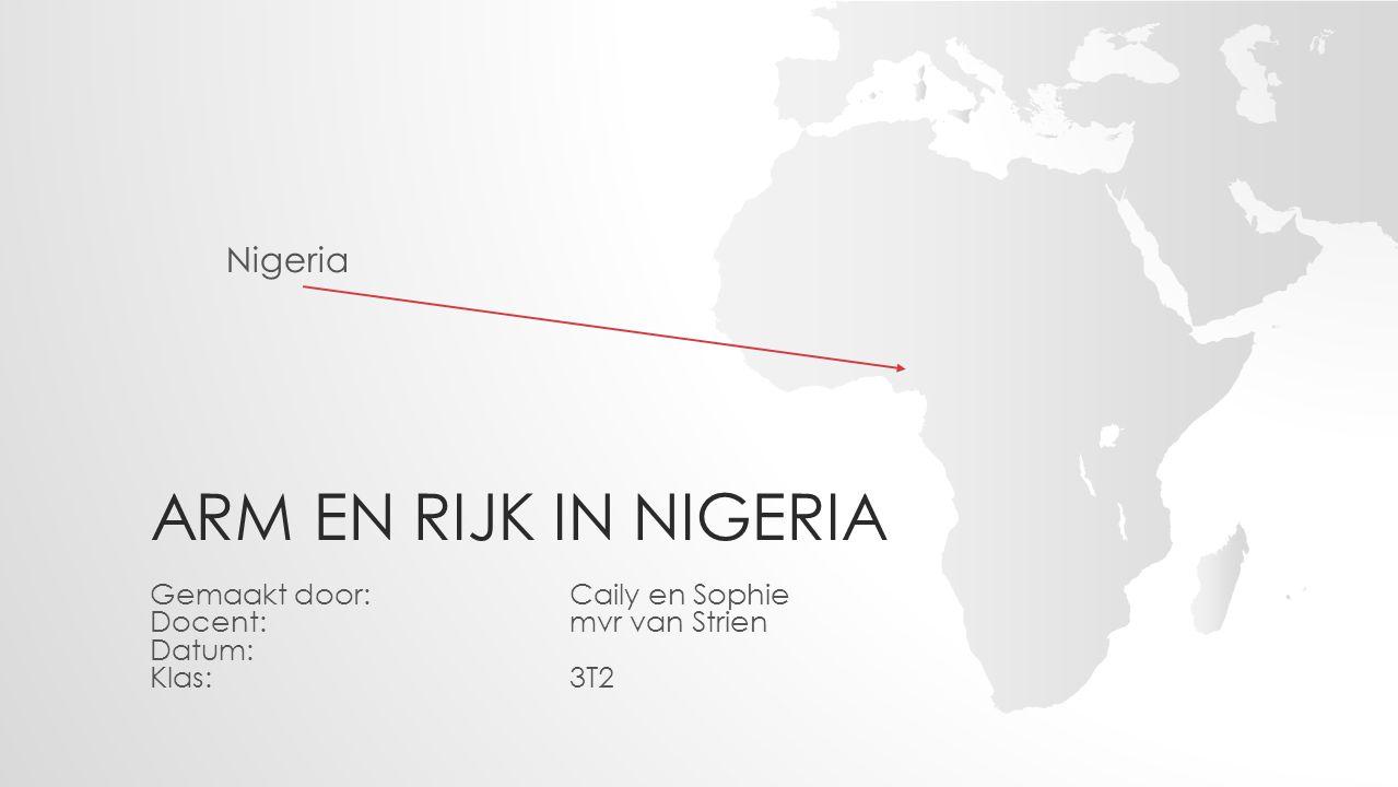 ARM EN RIJK IN NIGERIA Gemaakt door: Caily en Sophie Docent:mvr van Strien Datum: Klas:3T2 Nigeria
