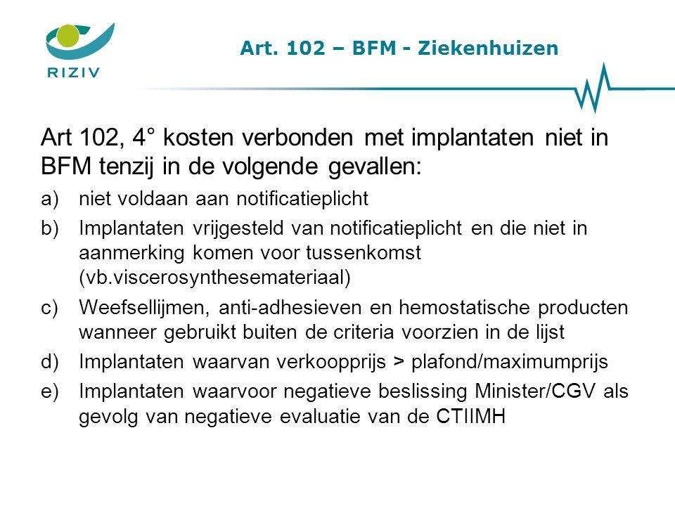 Art. 102 – BFM - Ziekenhuizen Art 102, 4° kosten verbonden met implantaten niet in BFM tenzij in de volgende gevallen: a)niet voldaan aan notificatiep
