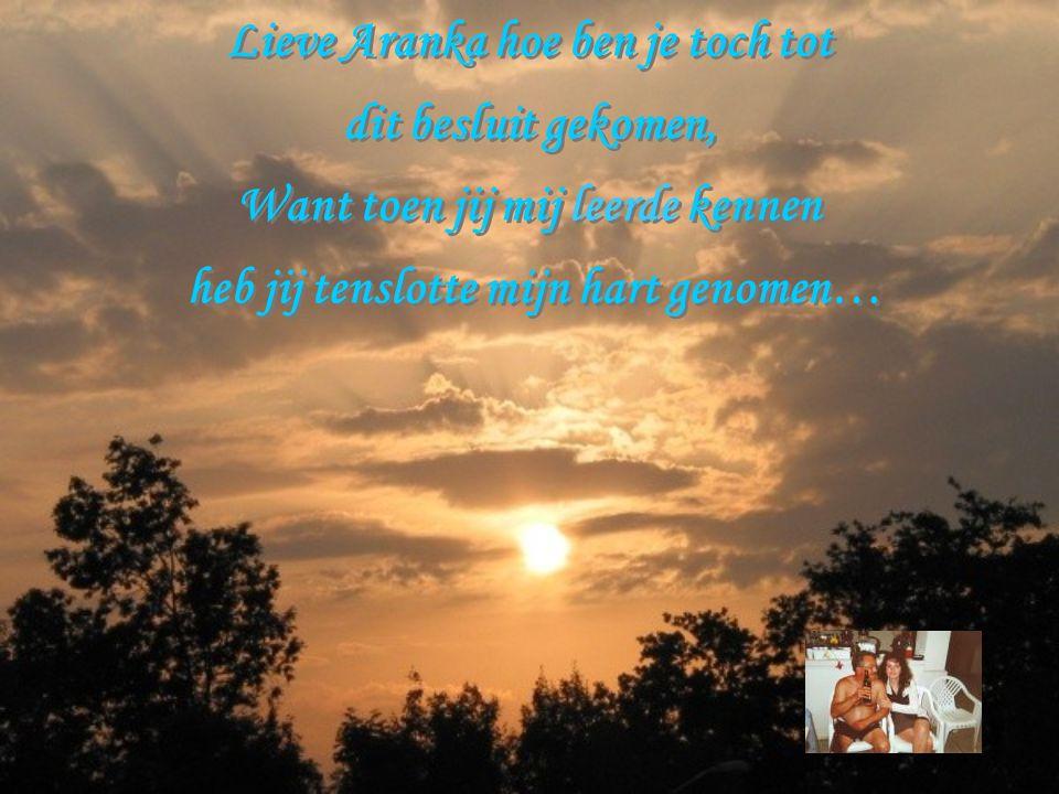 Lieve Aranka hoe ben je toch tot dit besluit gekomen, Want toen jij mij leerde kennen heb jij tenslotte mijn hart genomen… Lieve Aranka hoe ben je toch tot dit besluit gekomen, Want toen jij mij leerde kennen heb jij tenslotte mijn hart genomen…
