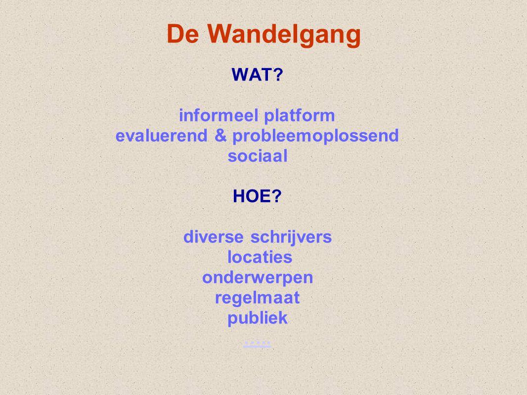 De Wandelgang WAT? informeel platform evaluerend & probleemoplossend sociaal HOE? diverse schrijvers locaties onderwerpen regelmaat publiek …..