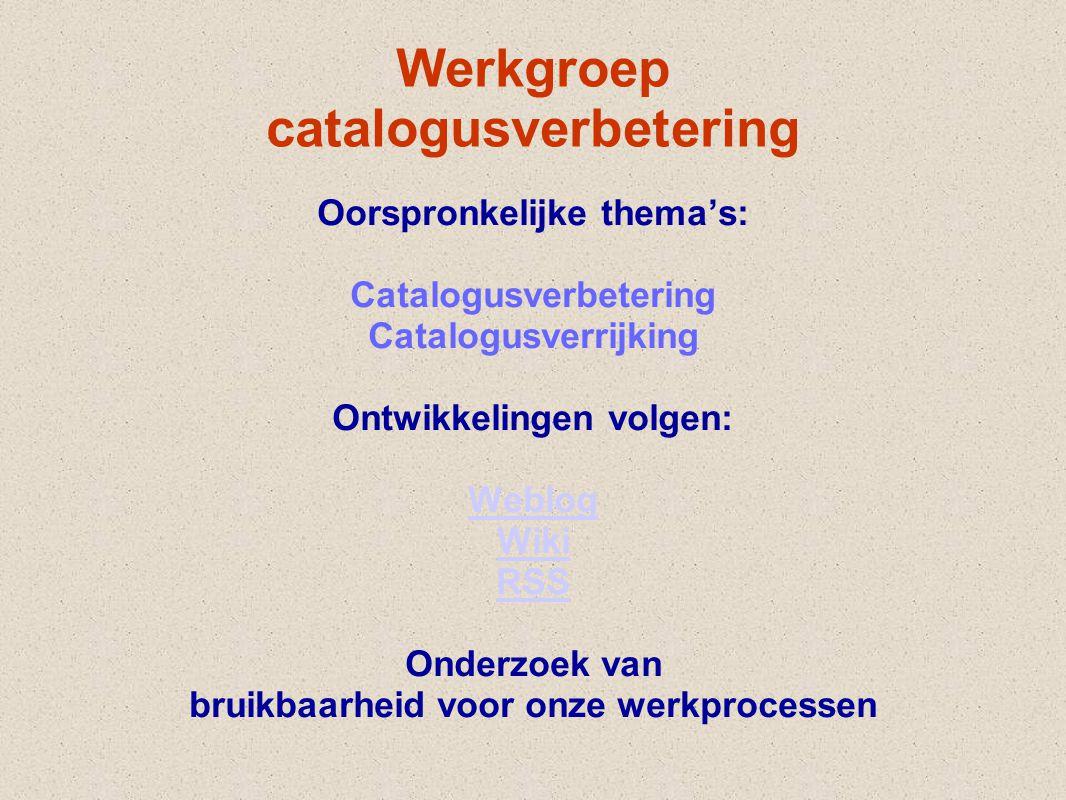 Werkgroep catalogusverbetering Oorspronkelijke thema's: Catalogusverbetering Catalogusverrijking Ontwikkelingen volgen: Weblog Wiki RSS Onderzoek van