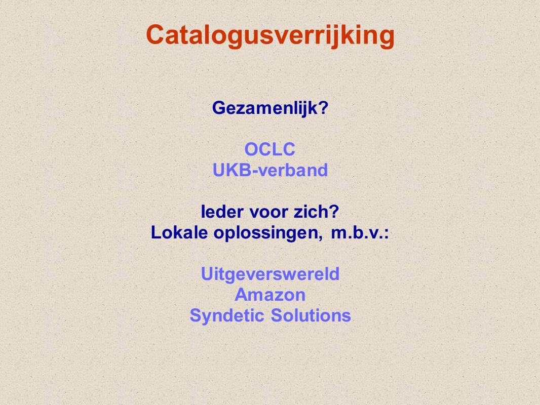 Catalogusverrijking Gezamenlijk? OCLC UKB-verband Ieder voor zich? Lokale oplossingen, m.b.v.: Uitgeverswereld Amazon Syndetic Solutions