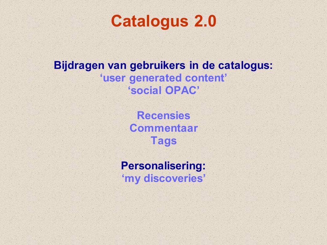 Catalogus 2.0 Bijdragen van gebruikers in de catalogus: 'user generated content' 'social OPAC' Recensies Commentaar Tags Personalisering: 'my discover