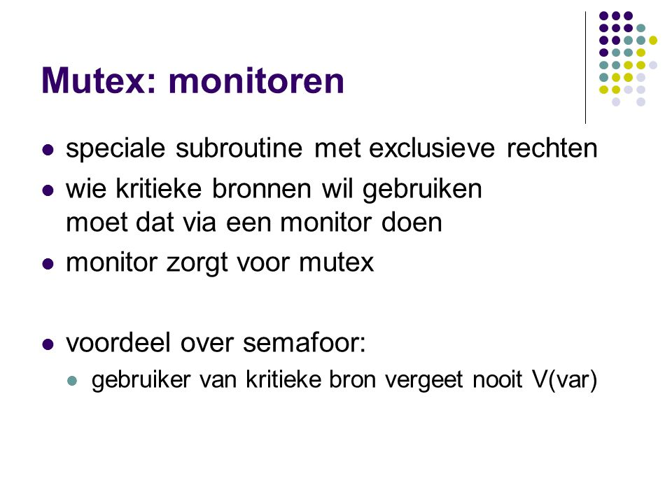 Mutex: monitoren speciale subroutine met exclusieve rechten wie kritieke bronnen wil gebruiken moet dat via een monitor doen monitor zorgt voor mutex