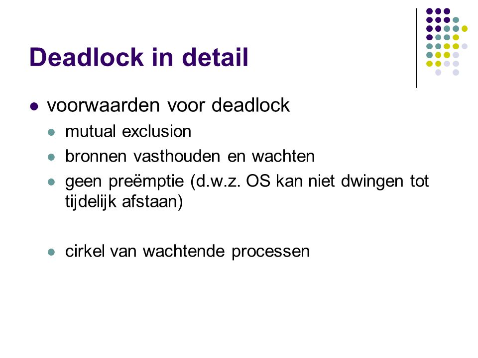 Deadlock in detail voorwaarden voor deadlock mutual exclusion bronnen vasthouden en wachten geen preëmptie (d.w.z. OS kan niet dwingen tot tijdelijk a
