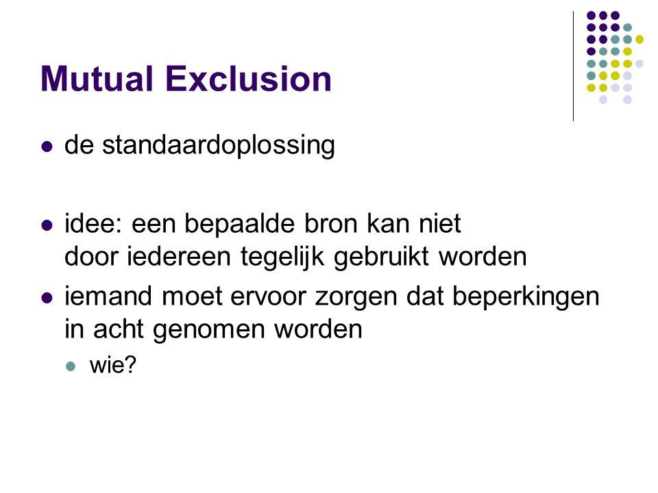 Mutual Exclusion de standaardoplossing idee: een bepaalde bron kan niet door iedereen tegelijk gebruikt worden iemand moet ervoor zorgen dat beperking
