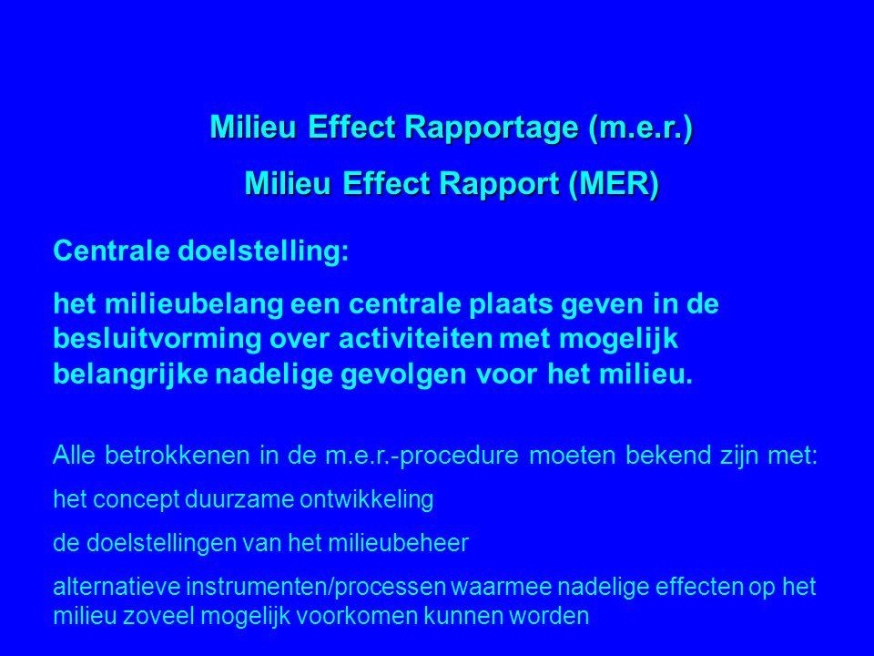 Milieu Effect Rapportage (m.e.r.) Milieu Effect Rapport (MER) Centrale doelstelling: het milieubelang een centrale plaats geven in de besluitvorming o