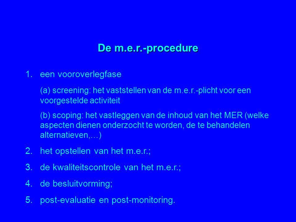 De m.e.r.-procedure 1.een vooroverlegfase (a) screening: het vaststellen van de m.e.r.-plicht voor een voorgestelde activiteit (b) scoping: het vastle