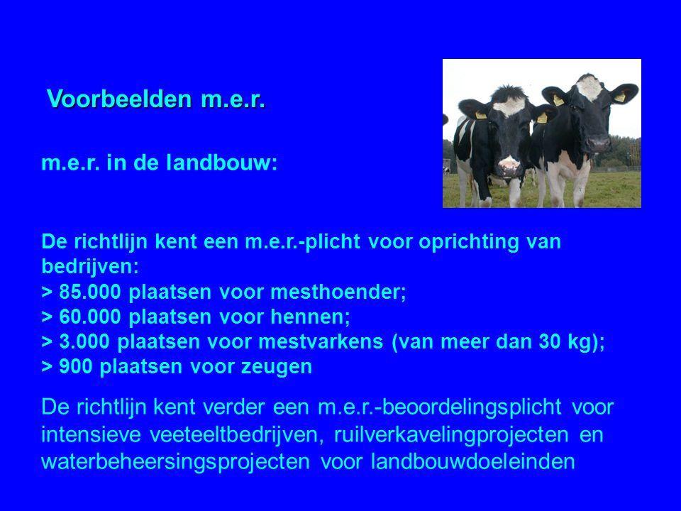m.e.r. in de landbouw: De richtlijn kent een m.e.r.-plicht voor oprichting van bedrijven: > 85.000 plaatsen voor mesthoender; > 60.000 plaatsen voor h